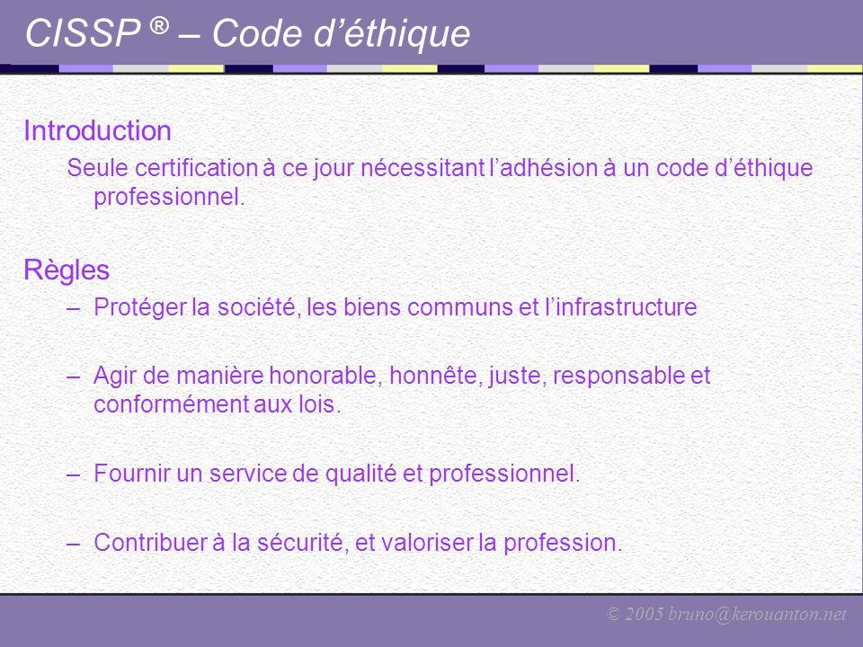 © 2005 bruno@kerouanton.net CISSP ® – Code d'éthique Introduction Seule certification à ce jour nécessitant l'adhésion à un code d'éthique professionn