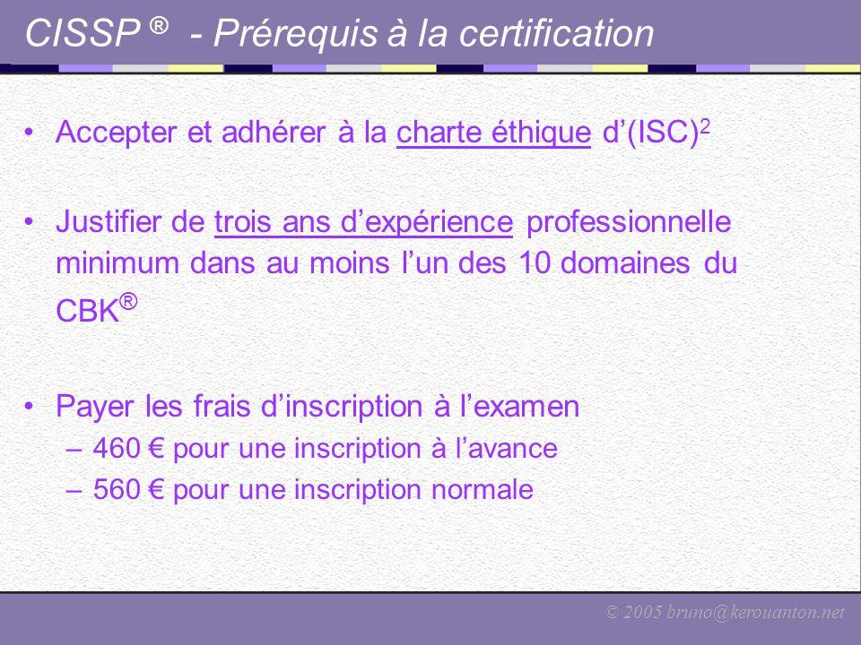 © 2005 bruno@kerouanton.net CISSP ® - Prérequis à la certification Accepter et adhérer à la charte éthique d'(ISC) 2 Justifier de trois ans d'expérien