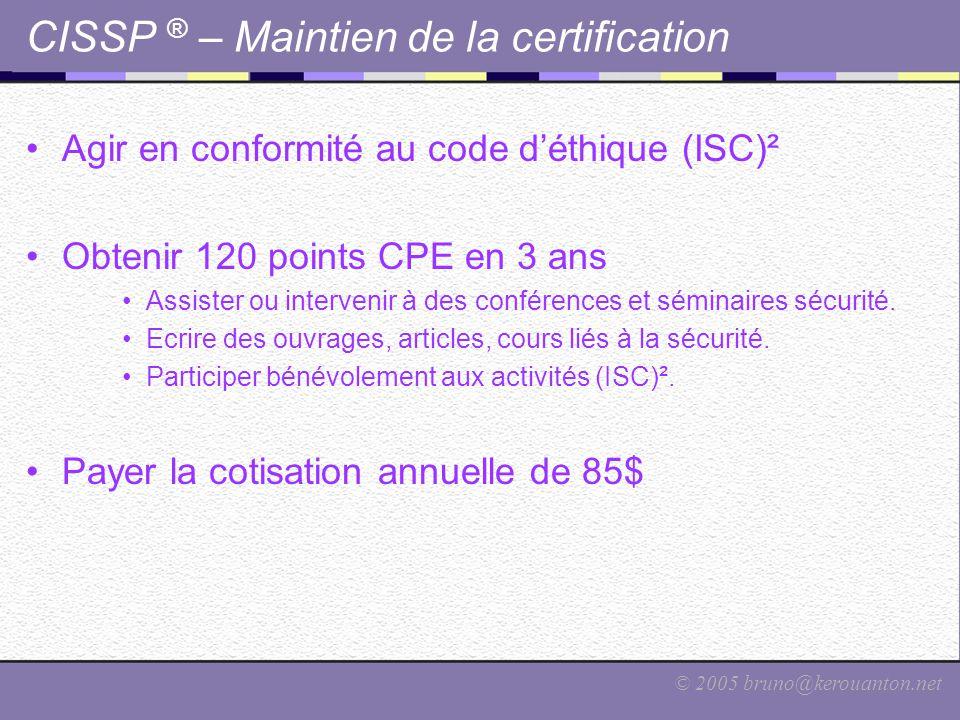 © 2005 bruno@kerouanton.net CISSP ® – Maintien de la certification Agir en conformité au code d'éthique (ISC)² Obtenir 120 points CPE en 3 ans Assiste