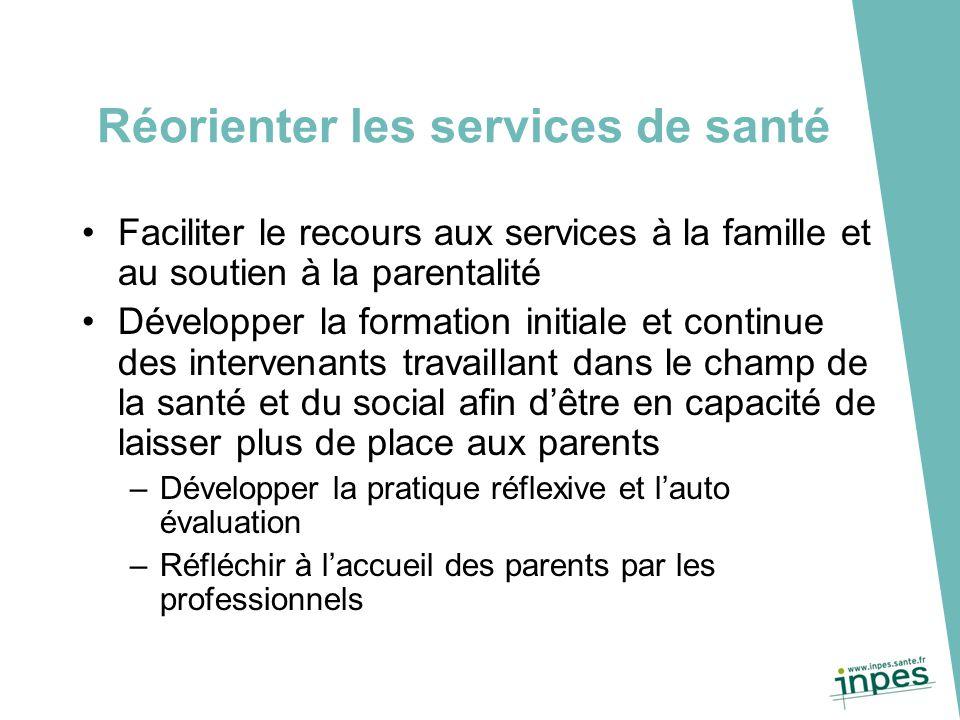 Réorienter les services de santé Faciliter le recours aux services à la famille et au soutien à la parentalité Développer la formation initiale et con