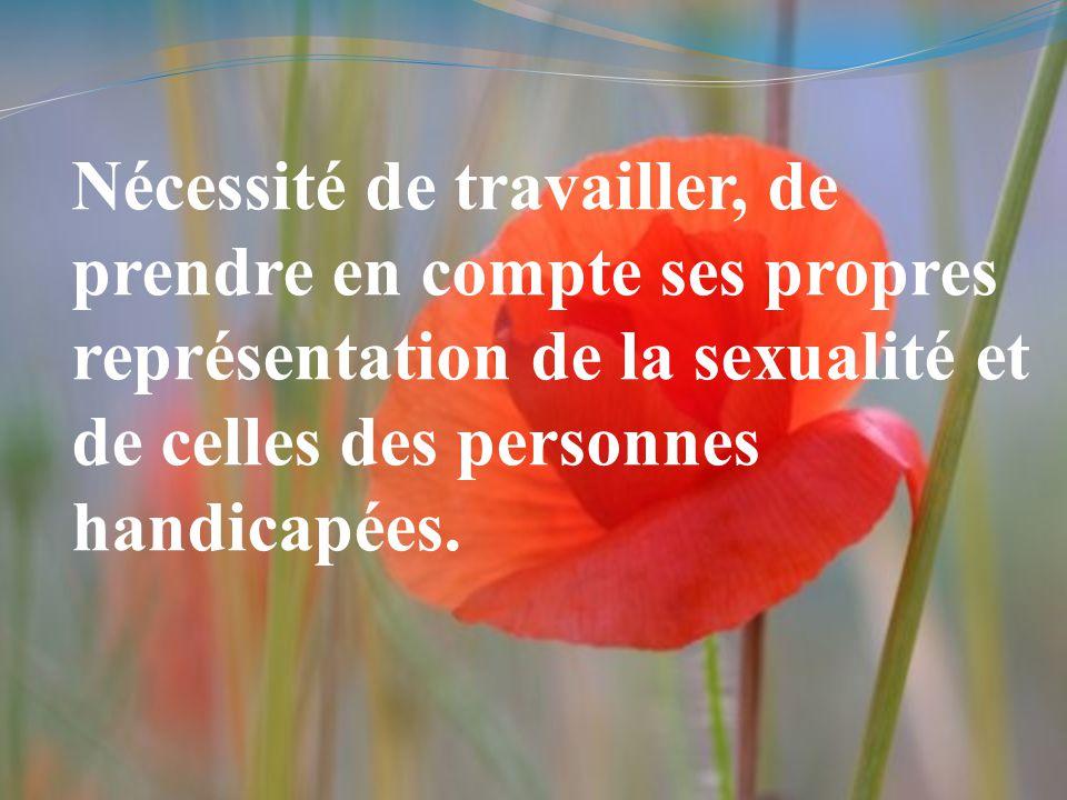 Nécessité de travailler, de prendre en compte ses propres représentation de la sexualité et de celles des personnes handicapées.