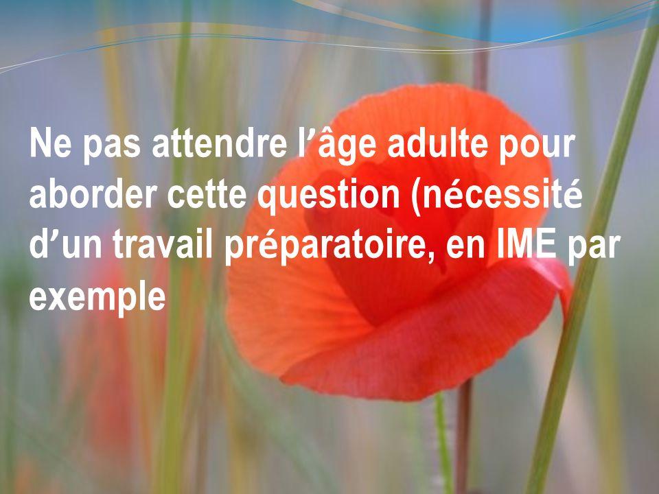 Ne pas attendre l ' âge adulte pour aborder cette question (n é cessit é d ' un travail pr é paratoire, en IME par exemple