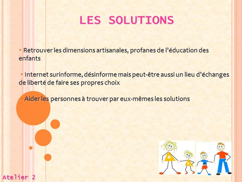 LES SOLUTIONS Atelier 2 Retrouver les dimensions artisanales, profanes de l'éducation des enfants  Retrouver les dimensions artisanales, profanes de
