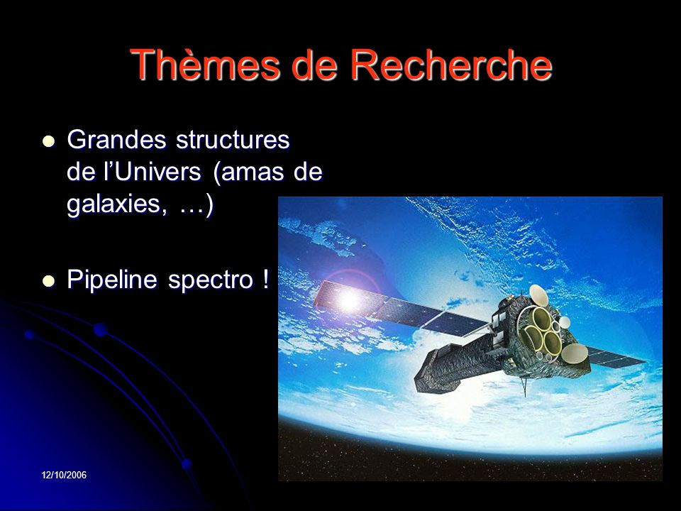 12/10/2006 Thèmes de Recherche Grandes structures de l'Univers (amas de galaxies, …) Grandes structures de l'Univers (amas de galaxies, …) Pipeline sp