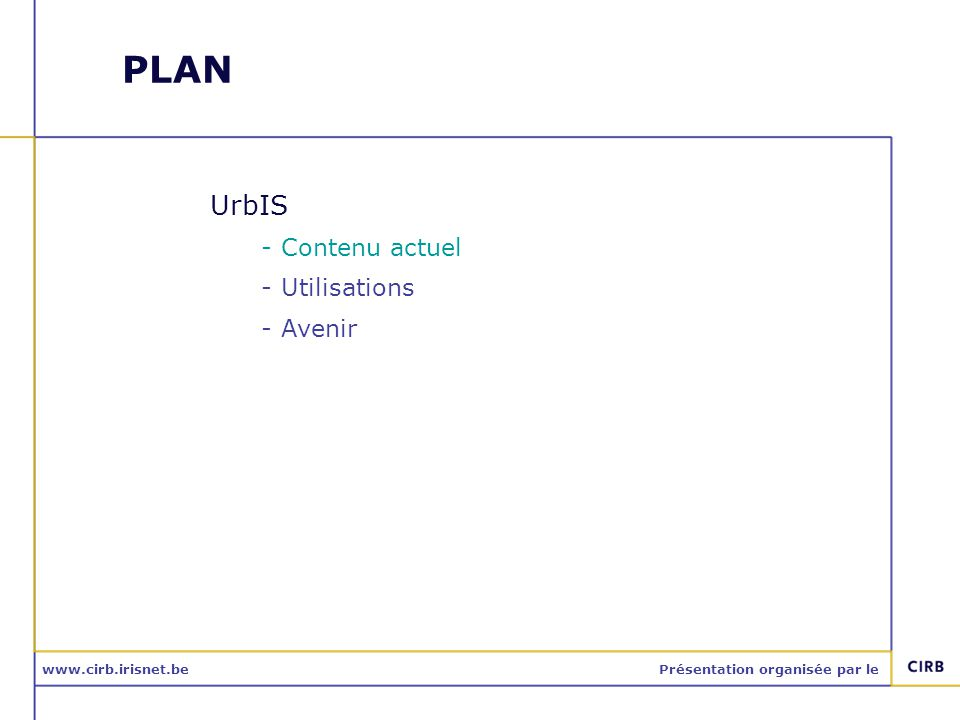 www.cirb.irisnet.bePrésentation organisée par le Avenir : objectifs Intégrer -Les modifications du terrain en RBC -Dans tous les produits cartographie UrbIS -Moins de six mois après la modification