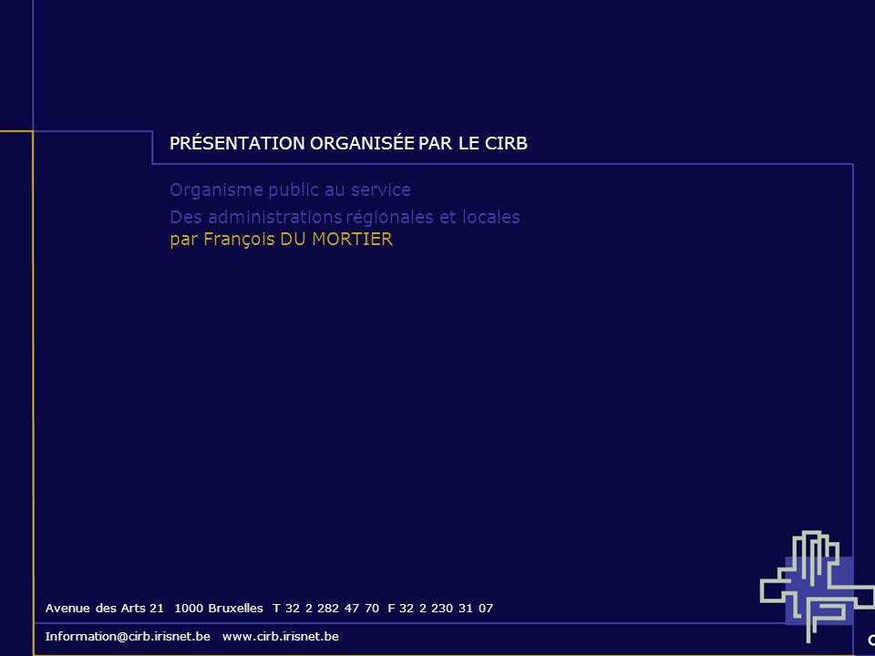 PRÉSENTATION ORGANISÉE PAR LE CIRB Organisme public au service Des administrations régionales et locales par François DU MORTIER Avenue des Arts 21 10
