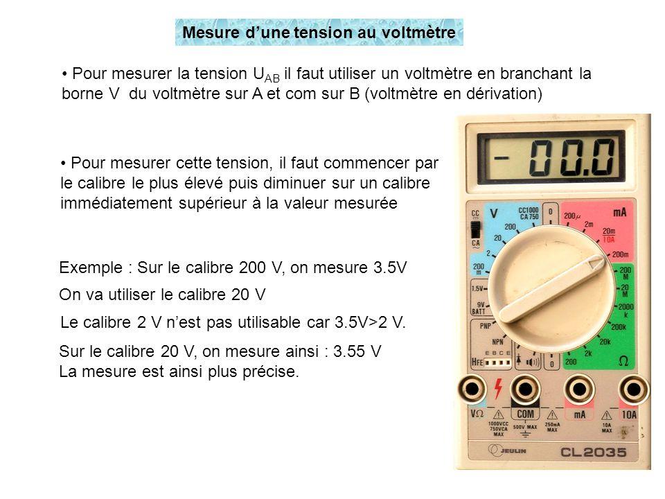 Pour mesurer la tension U AB il faut utiliser un voltmètre en branchant la borne V du voltmètre sur A et com sur B (voltmètre en dérivation) Pour mesu