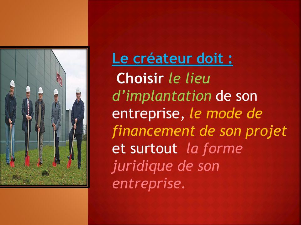 Le créateur doit : Choisir le lieu d'implantation de son entreprise, le mode de financement de son projet et surtout la forme juridique de son entrepr