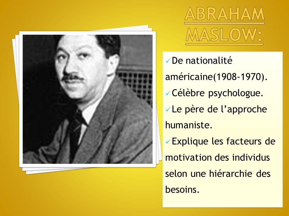 De nationalité américaine(1908-1970). Célèbre psychologue. Le père de l'approche humaniste. Explique les facteurs de motivation des individus selon un