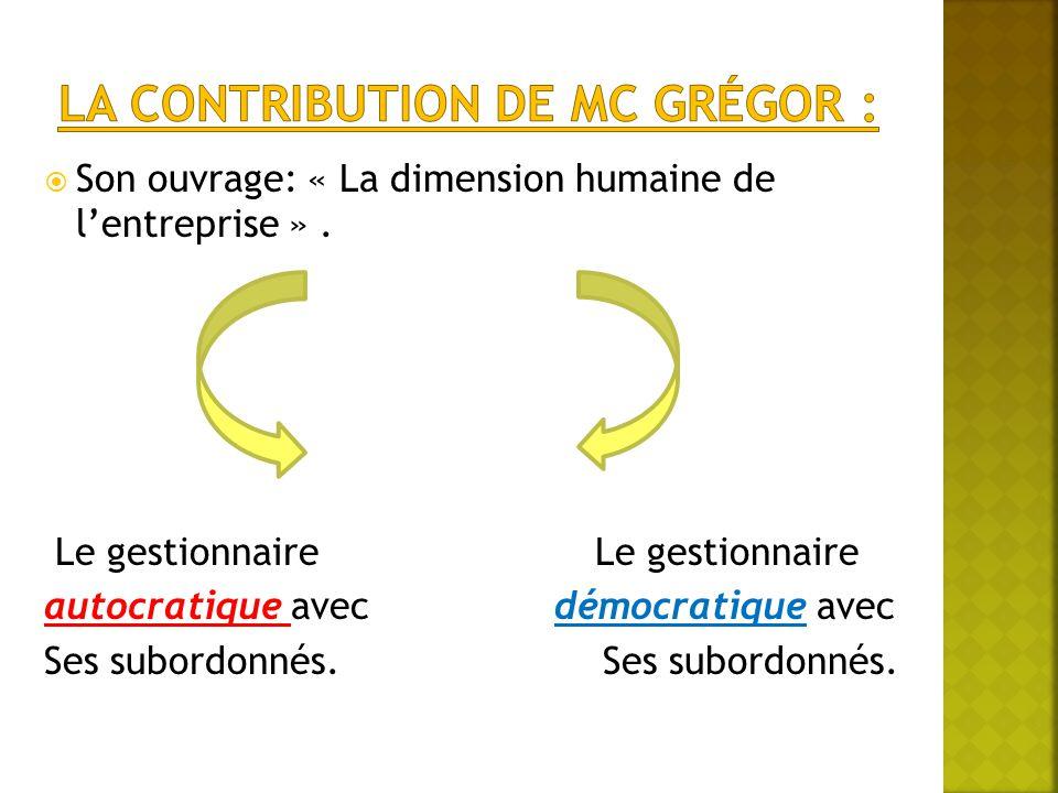  Son ouvrage: « La dimension humaine de l'entreprise ». Le gestionnaire Le gestionnaire autocratique avec démocratique avec Ses subordonnés.