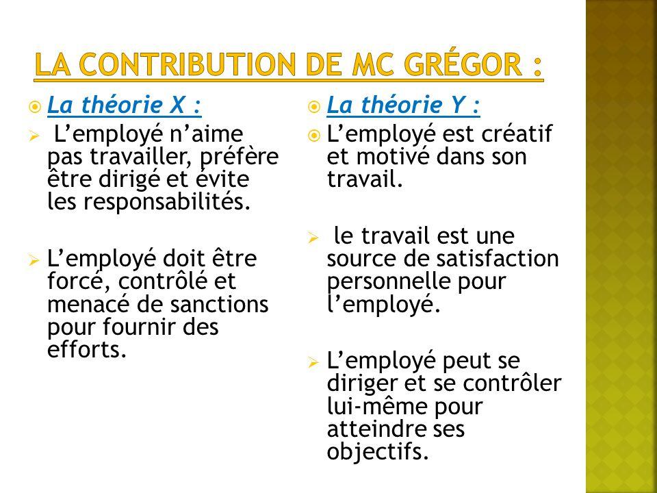  La théorie X :  L'employé n'aime pas travailler, préfère être dirigé et évite les responsabilités.  L'employé doit être forcé, contrôlé et menacé