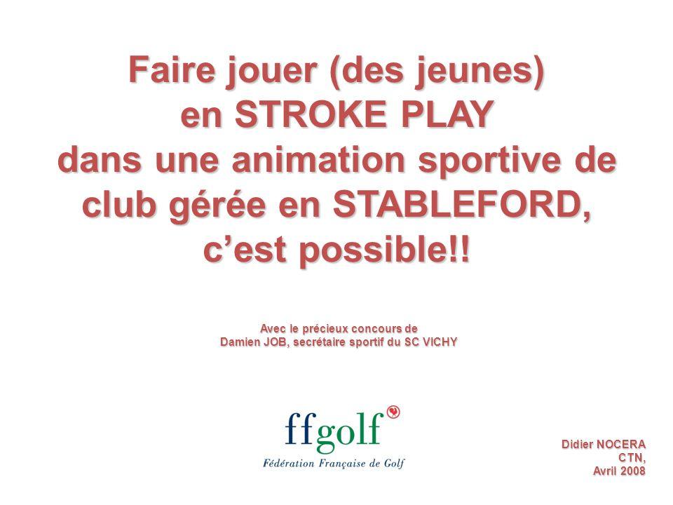 Faire jouer (des jeunes) en STROKE PLAY dans une animation sportive de club gérée en STABLEFORD, c'est possible!! Didier NOCERA CTN, Avril 2008 Avec l