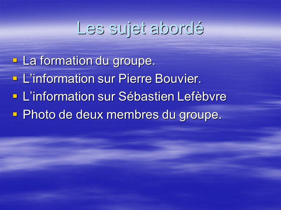 Les sujet abordé  La formation du groupe.  L'information sur Pierre Bouvier.