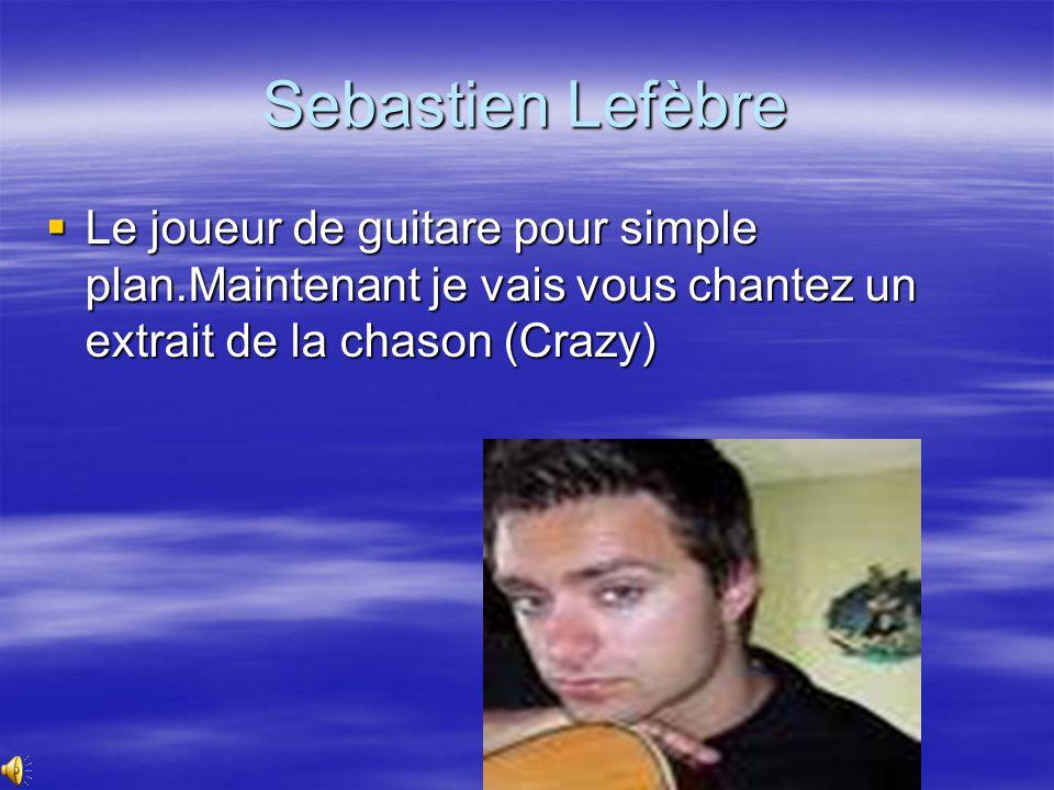 Sebastien Lefèbre  Le joueur de guitare pour simple plan.Maintenant je vais vous chantez un extrait de la chason (Crazy)