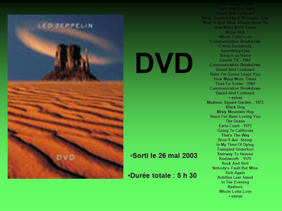 DVD We re Gonna Groove I Can t Quit You Baby Dazed And Confused White Summer/Black Mountain Side What Is And What Should Never Be How Many More Times Moby Dick Whole Lotta Love Communication Breakdown C mon Everybody Something Else Bring It on Home Danish TV - 1969 Communication Breakdown Dazed And Confused Babe I m Gonna Leave You How Many More Times Tous En Scène - 1969 Communication Breakdown Dazed And Confused + extras Madison Square Garden - 1973 Black Dog Misty Mountain Hop Since I ve Been Loving You The Ocean Earls Court - 1975 Going To California That s The Way Bron-Y-Aur Stomp In My Time Of Dying Trampled Underfoot Stairway To Heaven Knebworth - 1979 Rock And Roll Nobody s Fault But Mine Sick Again Achilles Last Stand In The Evening Kashmir Whole Lotta Love + extras Sorti le 26 mai 2003 Durée totale : 5 h 30