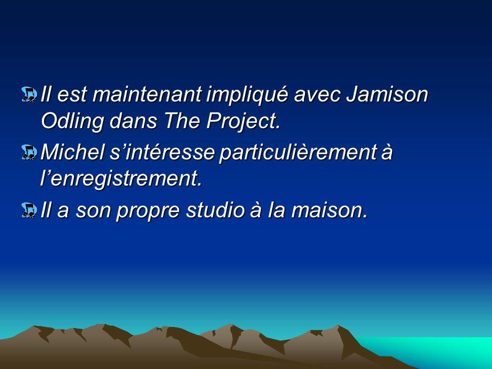 Il est maintenant impliqué avec Jamison Odling dans The Project. Michel s'intéresse particulièrement à l'enregistrement. Il a son propre studio à la m