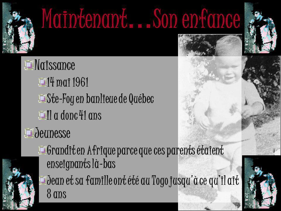 Maintenant … Son enfance Naissance 14 mai 1961 Ste-Foy en banlieue de Québec Il a donc 41 ans Jeunesse Grandit en Afrique parce que ces parents étaient enseignants là-bas Jean et sa famille ont été au Togo jusqu à ce qu'il ait 8 ans