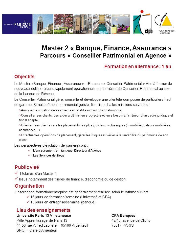 ENSEIGNEMENTS ASSURES PAR L'UNIVERSITE PARIS 13: 270 h UE 1 : Finance/Gestion Gestion financière (30 h) Contrôle de gestion (30 h) UE 2 : Marketing/Communication Etude de marché (30 h) Les produits d'assurance (30h) UE 3 : Outils et méthode Anglais (60h) Séminaire d'intégration (30h) Management d'équipe (30h) Projet professionnel/Mémoire (30h) Master 2 « Banque, Finance, Assurance » Parcours « Conseiller Patrimonial en Agence » ENSEIGNEMENTS DISPENSES PAR LE CFA : 280 h UE4 : L'environnement professionnel Rôle et mission du Conseiller patrimonial (14h) Le marketing et la segmentation/L'approche globale (28h) Gestion de produits financiers (35h) Négociation commerciale (21h) Analyser la situation patrimoniale du client (35 h) UE5 : L'environnement professionnel Formuler des hypothèses d'évolution et optimiser la situation fiscale du client assujetti à l'ISF(35h) Mesurer la rentabilité bancaire (21h) Etude de cas patrimoniaux ( 35h) Projet professionnel/Mémoire (56h) CONTENUDESPROGRAMMESCONTENUDESPROGRAMMES Les objectifs sont la validation des connaissances de niveau Bac+4/5 et la maîtrise des fondamentaux en matière de culture économique et financière.