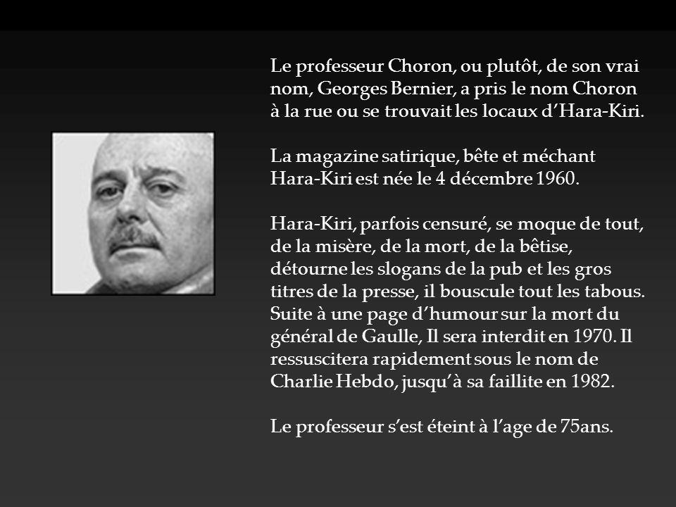 Le professeur Choron, ou plutôt, de son vrai nom, Georges Bernier, a pris le nom Choron à la rue ou se trouvait les locaux d'Hara-Kiri. La magazine sa
