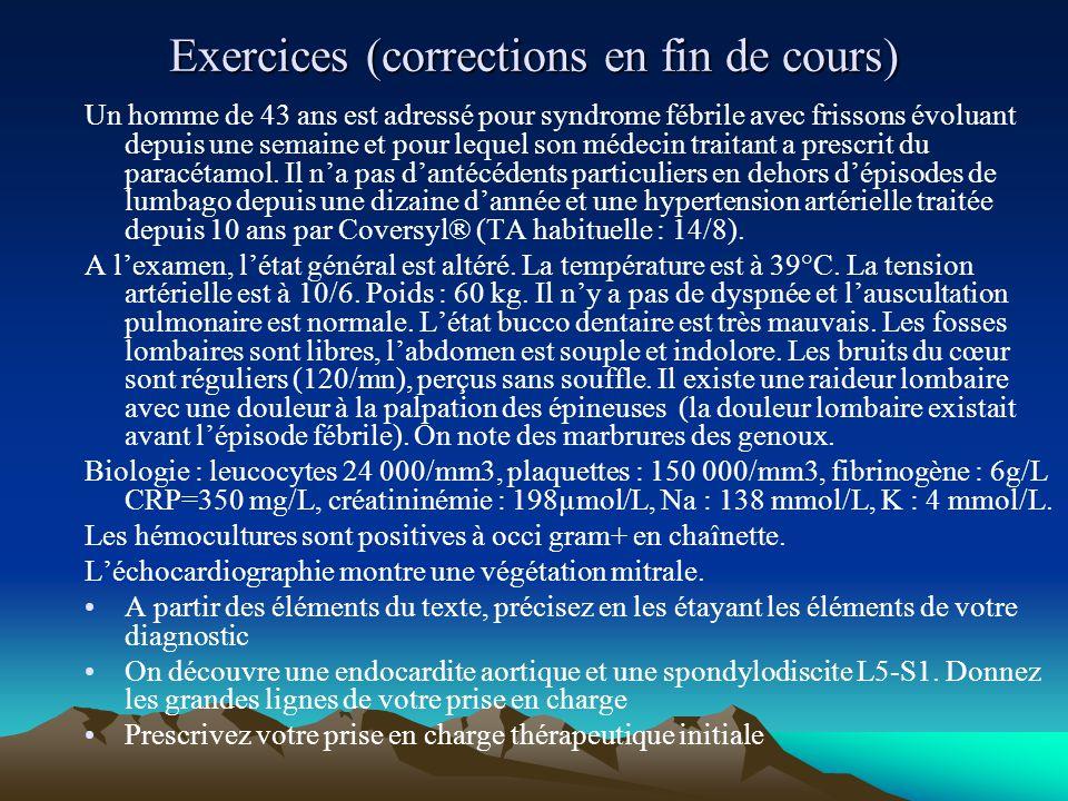 Exercices (corrections en fin de cours) Un homme de 43 ans est adressé pour syndrome fébrile avec frissons évoluant depuis une semaine et pour lequel