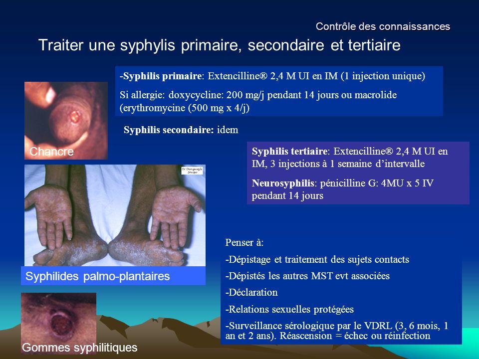 Contrôle des connaissances Traiter une syphylis primaire, secondaire et tertiaire -Syphilis primaire: Extencilline® 2,4 M UI en IM (1 injection unique