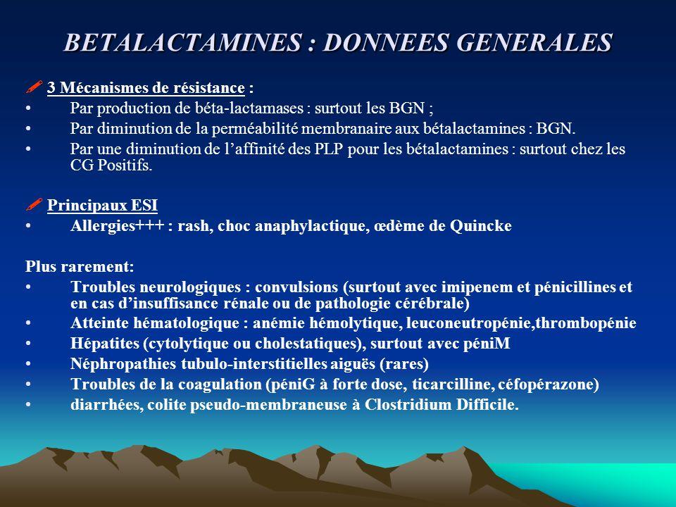 Les bêtalactamines: 4 sous-groupes 1- Pénicillines a- Pénicillines G b- Pénicillines V c- Pénicillines M d- Aminopénicillines e- Carboxypénicillines f- Uréidopénicillines : g- Inhibiteur de bêtalactamase 2- Céphalosporines a- Première génération b- Deuxième génération c- Troisième génération:orales, IV 3- Carbapénèmes : Imipénème (+ cilastatine) TIENAM® 4- Monobactams Aztreonam (AZACTAM®)