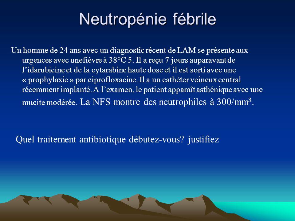 Neutropénie fébrile Un homme de 24 ans avec un diagnostic récent de LAM se présente aux urgences avec unefièvre à 38°C 5. Il a reçu 7 jours auparavant