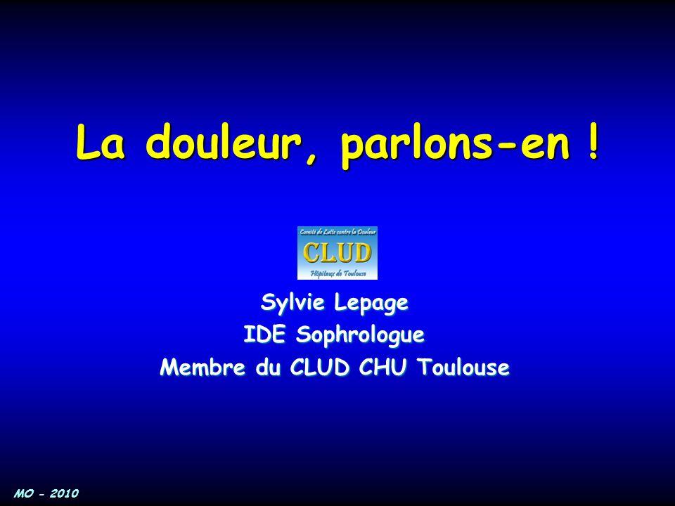 MO - 2010 La douleur, parlons-en ! Sylvie Lepage IDE Sophrologue Membre du CLUD CHU Toulouse