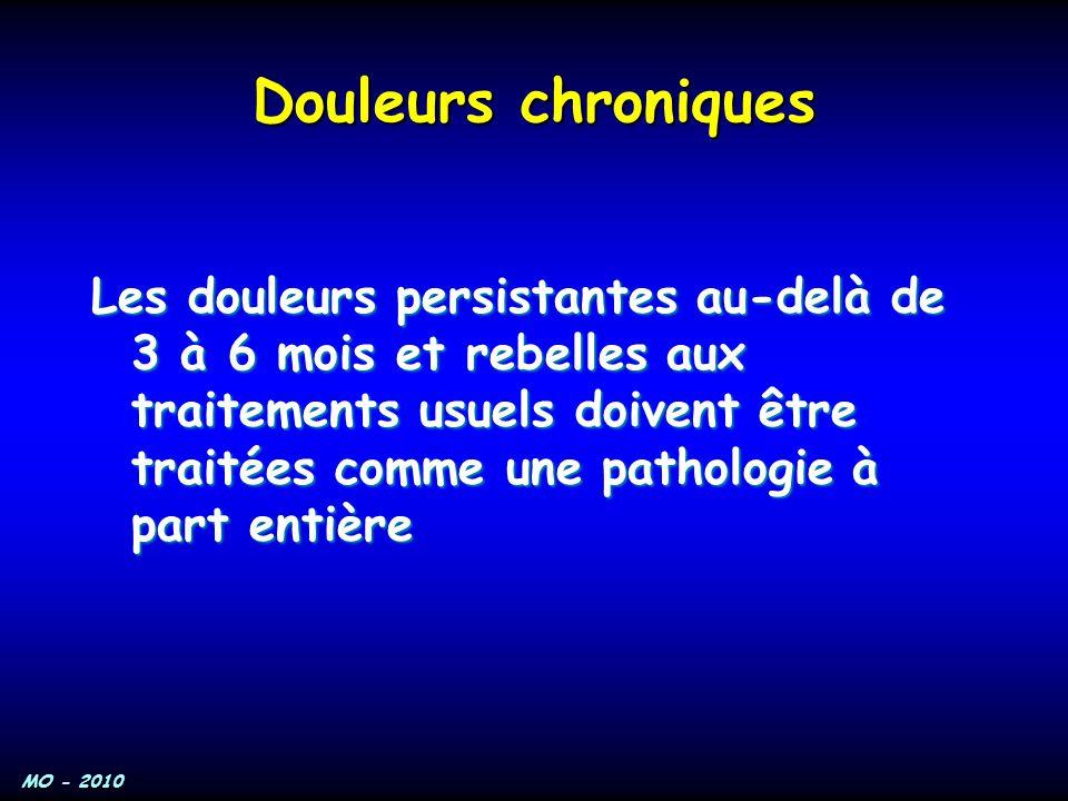 MO - 2010 Douleurs chroniques Les douleurs persistantes au-delà de 3 à 6 mois et rebelles aux traitements usuels doivent être traitées comme une patho