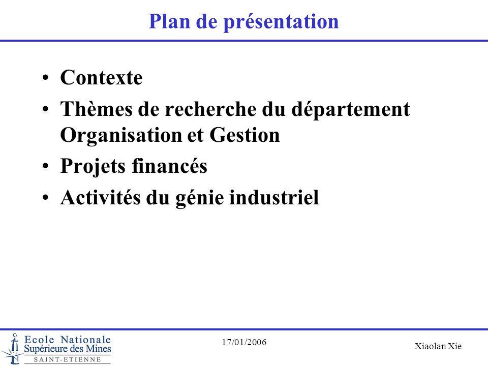 Xiaolan Xie 17/01/2006 Plan de présentation Contexte Thèmes de recherche du département Organisation et Gestion Projets financés Activités du génie in
