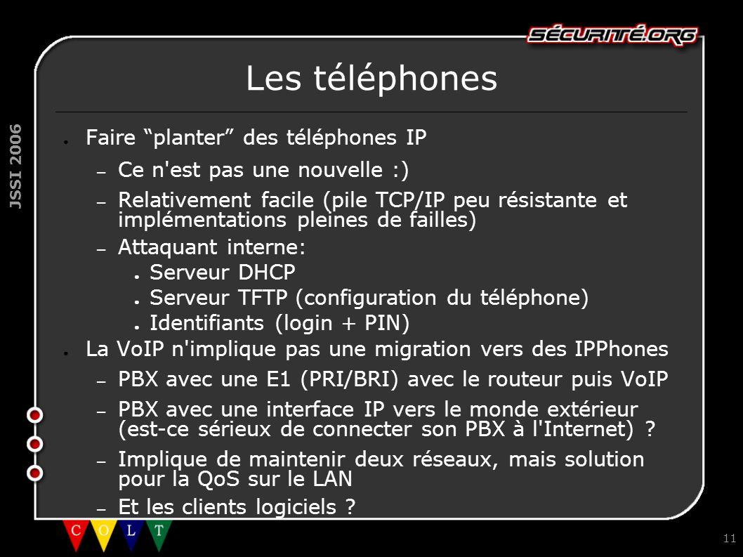 JSSI 2006 11 Les téléphones ● Faire planter des téléphones IP – Ce n est pas une nouvelle :) – Relativement facile (pile TCP/IP peu résistante et implémentations pleines de failles) – Attaquant interne: ● Serveur DHCP ● Serveur TFTP (configuration du téléphone) ● Identifiants (login + PIN) ● La VoIP n implique pas une migration vers des IPPhones – PBX avec une E1 (PRI/BRI) avec le routeur puis VoIP – PBX avec une interface IP vers le monde extérieur (est-ce sérieux de connecter son PBX à l Internet) .