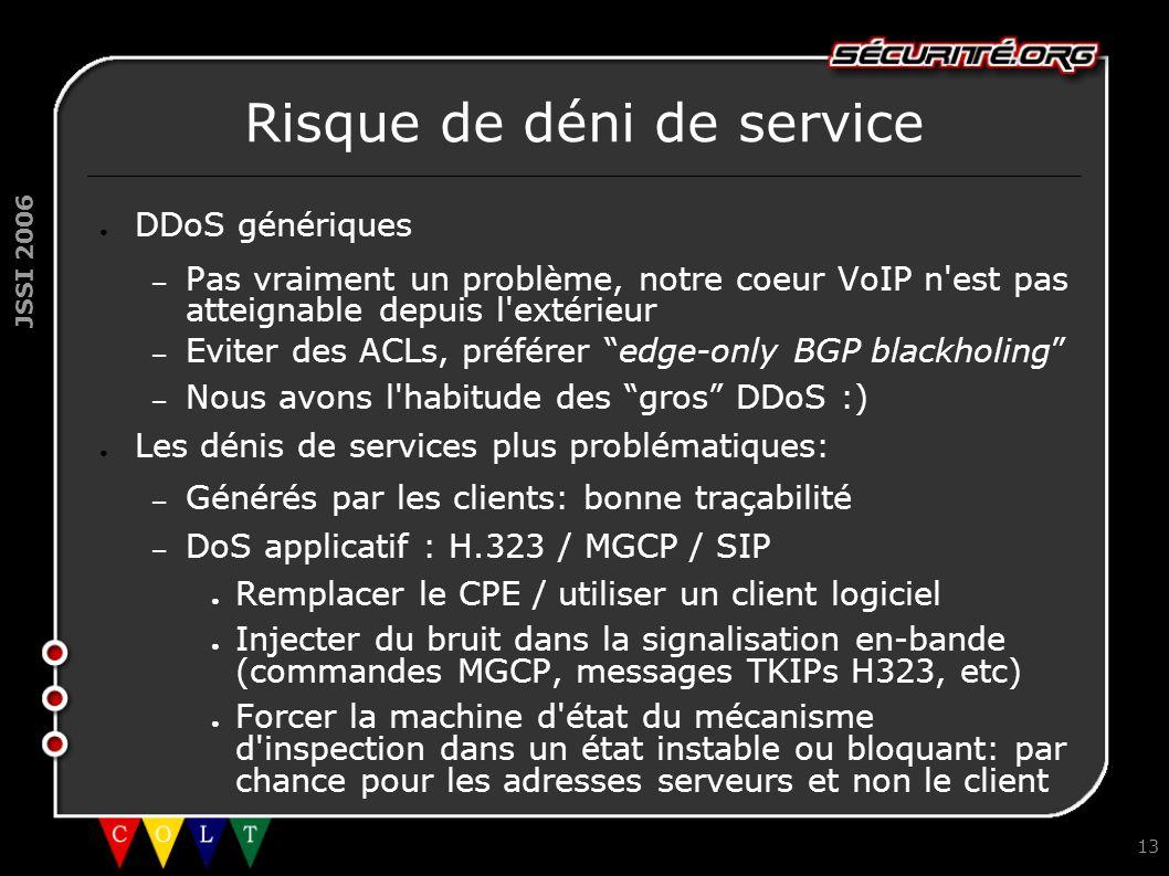 JSSI 2006 13 Risque de déni de service ● DDoS génériques – Pas vraiment un problème, notre coeur VoIP n est pas atteignable depuis l extérieur – Eviter des ACLs, préférer edge-only BGP blackholing – Nous avons l habitude des gros DDoS :) ● Les dénis de services plus problématiques: – Générés par les clients: bonne traçabilité – DoS applicatif : H.323 / MGCP / SIP ● Remplacer le CPE / utiliser un client logiciel ● Injecter du bruit dans la signalisation en-bande (commandes MGCP, messages TKIPs H323, etc) ● Forcer la machine d état du mécanisme d inspection dans un état instable ou bloquant: par chance pour les adresses serveurs et non le client