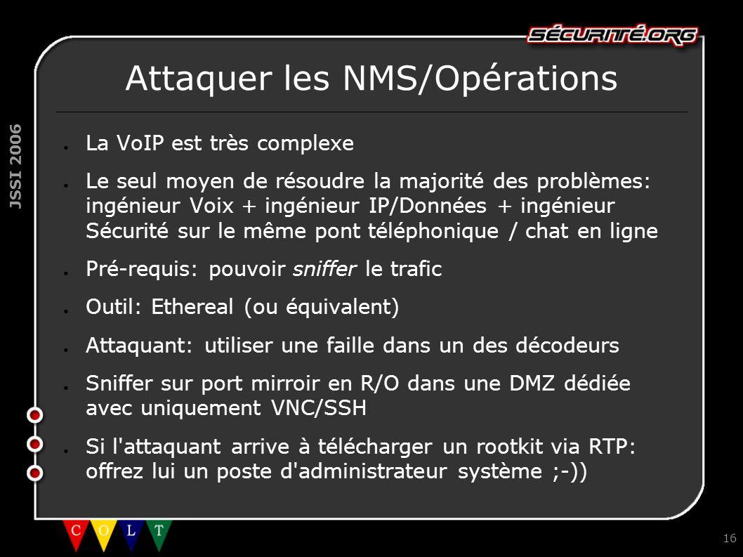 JSSI 2006 16 Attaquer les NMS/Opérations ● La VoIP est très complexe ● Le seul moyen de résoudre la majorité des problèmes: ingénieur Voix + ingénieur