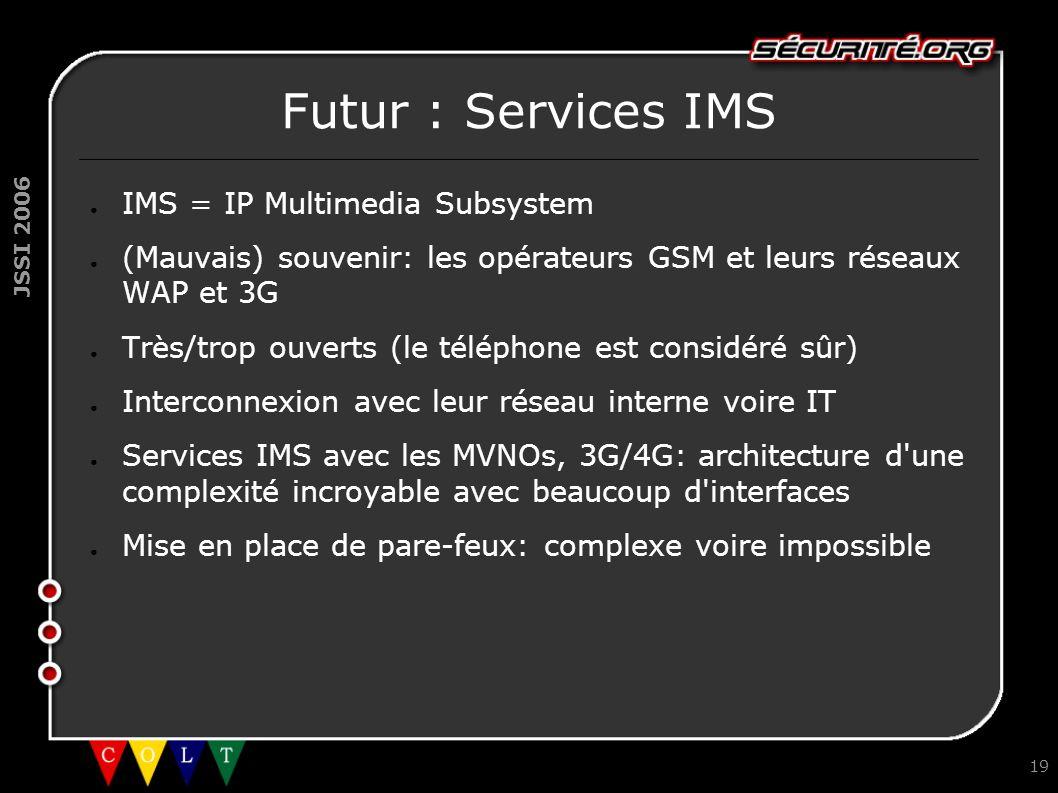 JSSI 2006 19 Futur : Services IMS ● IMS = IP Multimedia Subsystem ● (Mauvais) souvenir: les opérateurs GSM et leurs réseaux WAP et 3G ● Très/trop ouve