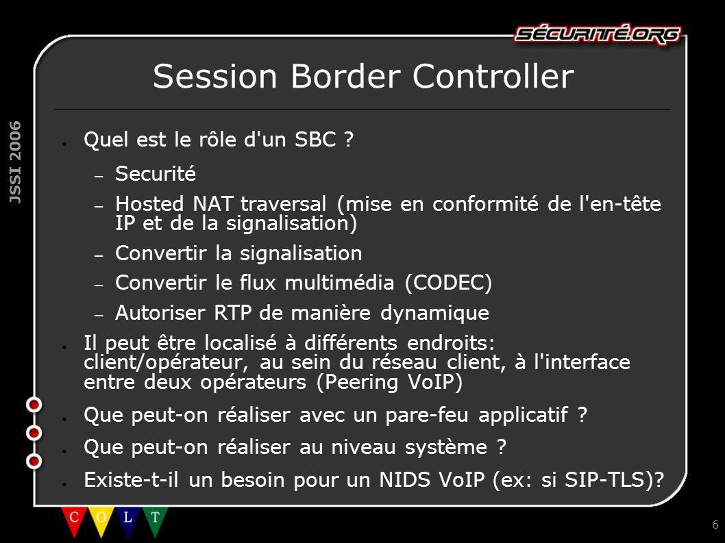 JSSI 2006 6 Session Border Controller ● Quel est le rôle d'un SBC ? – Securité – Hosted NAT traversal (mise en conformité de l'en-tête IP et de la sig
