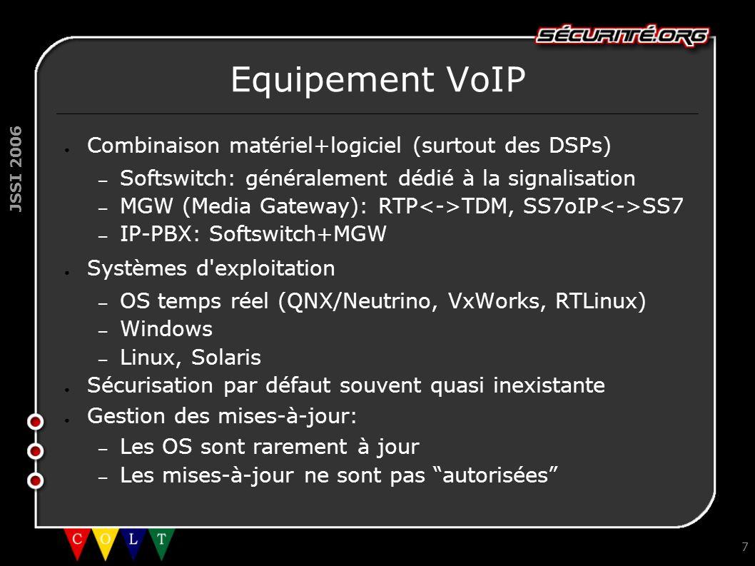 JSSI 2006 7 Equipement VoIP ● Combinaison matériel+logiciel (surtout des DSPs) – Softswitch: généralement dédié à la signalisation – MGW (Media Gateway): RTP TDM, SS7oIP SS7 – IP-PBX: Softswitch+MGW ● Systèmes d exploitation – OS temps réel (QNX/Neutrino, VxWorks, RTLinux) – Windows – Linux, Solaris ● Sécurisation par défaut souvent quasi inexistante ● Gestion des mises-à-jour: – Les OS sont rarement à jour – Les mises-à-jour ne sont pas autorisées