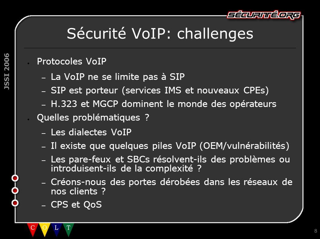 JSSI 2006 8 Sécurité VoIP: challenges ● Protocoles VoIP – La VoIP ne se limite pas à SIP – SIP est porteur (services IMS et nouveaux CPEs) – H.323 et MGCP dominent le monde des opérateurs ● Quelles problématiques .