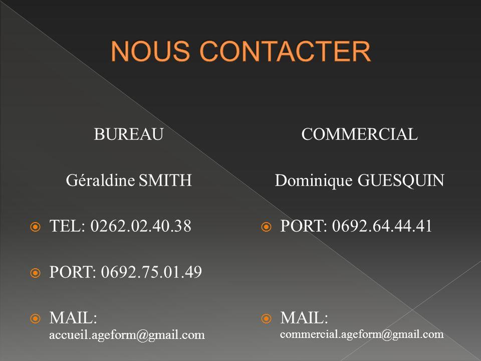 BUREAU Géraldine SMITH  TEL: 0262.02.40.38  PORT: 0692.75.01.49  MAIL: accueil.ageform@gmail.com COMMERCIAL Dominique GUESQUIN  PORT: 0692.64.44.41  MAIL: commercial.ageform@gmail.com