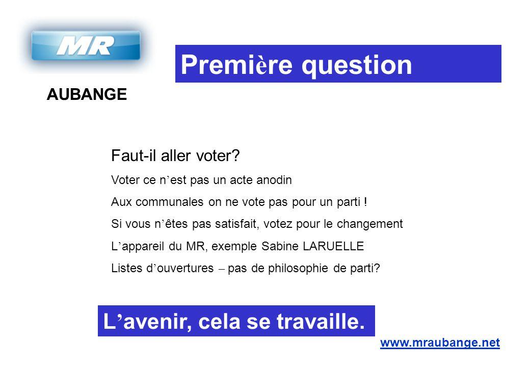AUBANGE www.mraubange.net Premi è re question Faut-il aller voter? Voter ce n ' est pas un acte anodin Aux communales on ne vote pas pour un parti ! S
