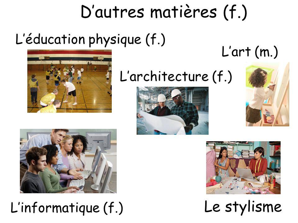 D'autres matières (f.) L'éducation physique (f.) L'architecture (f.) L'art (m.) L'informatique (f.) Le stylisme