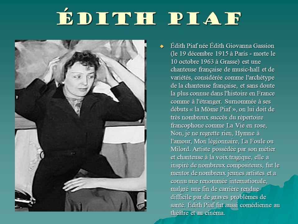 Édith Piaf  Édith Piaf née Édith Giovanna Gassion (le 19 décembre 1915 à Paris - morte le 10 octobre 1963 à Grasse) est une chanteuse française de music-hall et de variétés, considérée comme l archétype de la chanteuse française, et sans doute la plus connue dans l histoire en France comme à l étranger.
