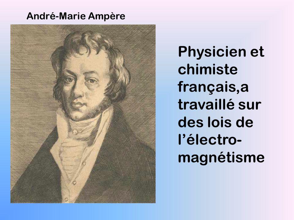 André-Marie Ampère Physicien et chimiste français,a travaillé sur des lois de l'électro- magnétisme