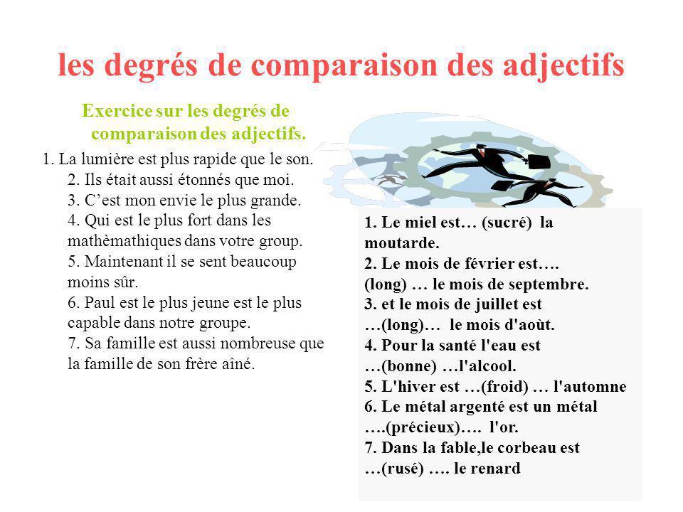 les degrés de comparaison des adjectifs Exercice sur les degrés de comparaison des adjectifs. 1. La lumière est plus rapide que le son. 2. Ils était a