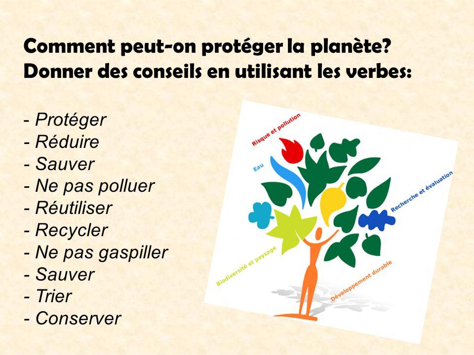 Comment peut-on protéger la planète? Donner des conseils en utilisant les verbes: - Protéger - Réduire - Sauver - Ne pas polluer - Réutiliser - Recycl