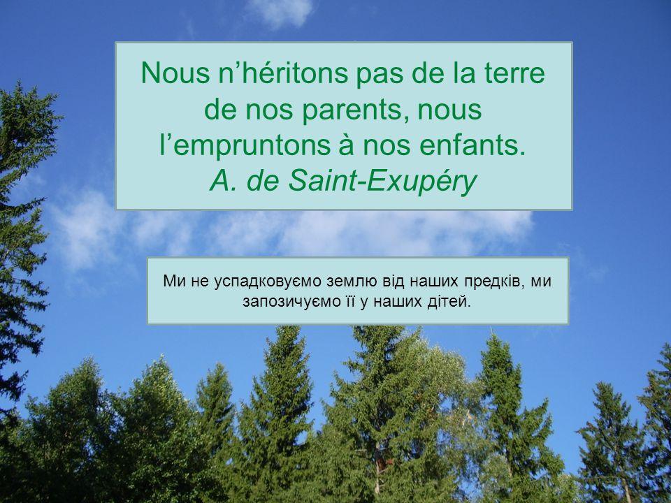 Nous n'héritons pas de la terre de nos parents, nous l'empruntons à nos enfants. A. de Saint-Exupéry Ми не успадковуємо землю від наших предків, ми за