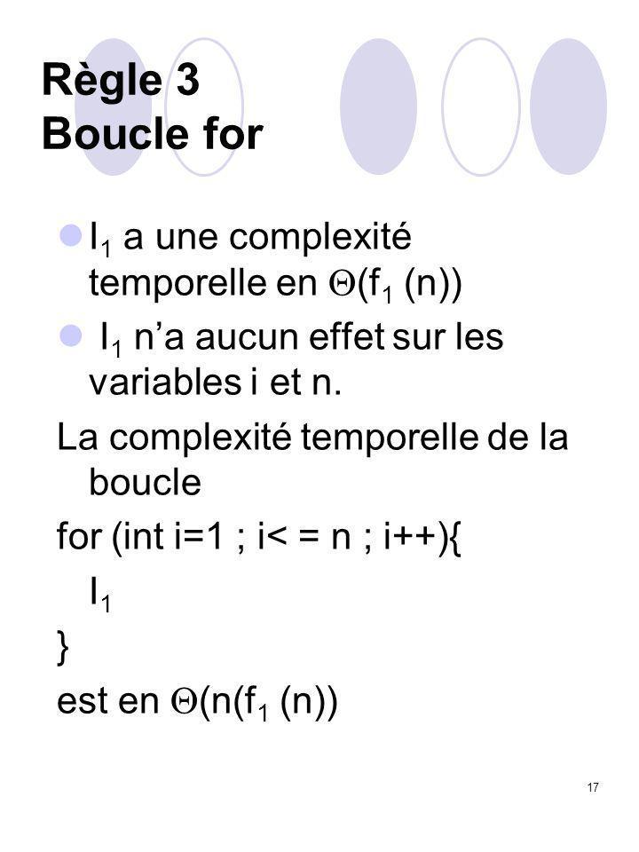 17 Règle 3 Boucle for I 1 a une complexité temporelle en  (f 1 (n)) I 1 n'a aucun effet sur les variables i et n. La complexité temporelle de la bouc