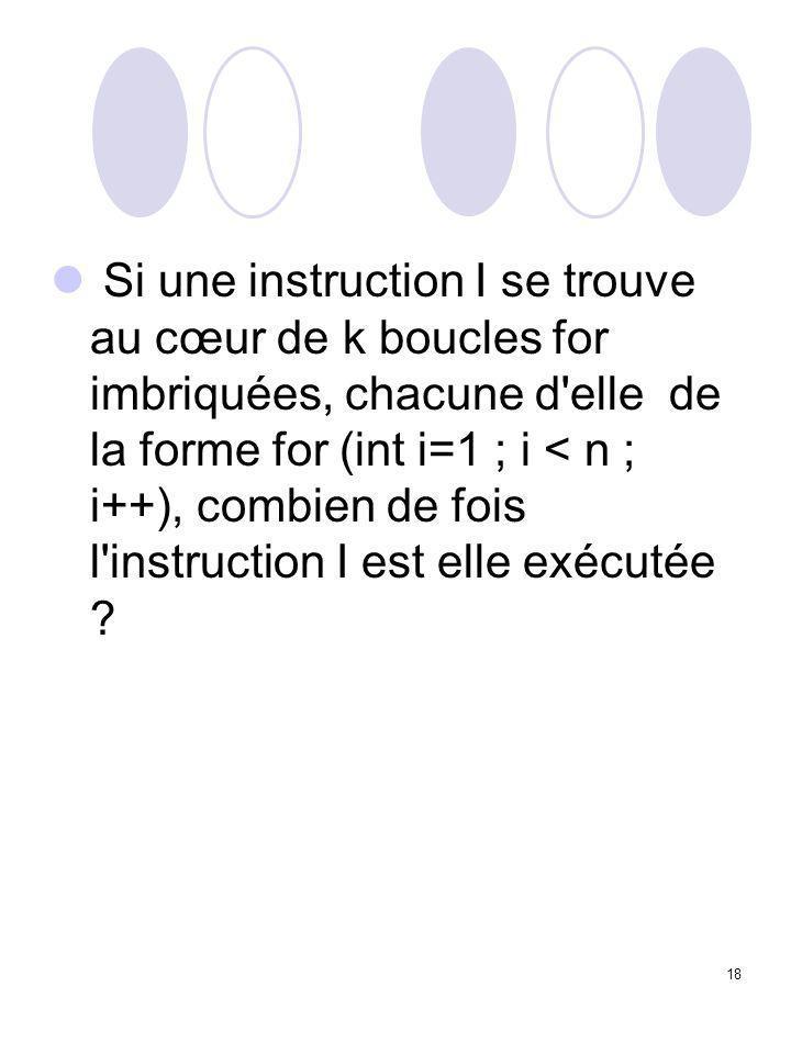 18 Si une instruction I se trouve au cœur de k boucles for imbriquées, chacune d'elle de la forme for (int i=1 ; i < n ; i++), combien de fois l'instr