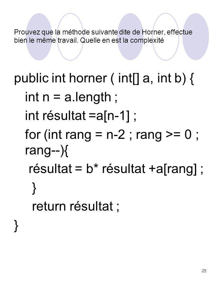 25 Prouvez que la méthode suivante dite de Horner, effectue bien le même travail. Quelle en est la complexité public int horner ( int[] a, int b) { in