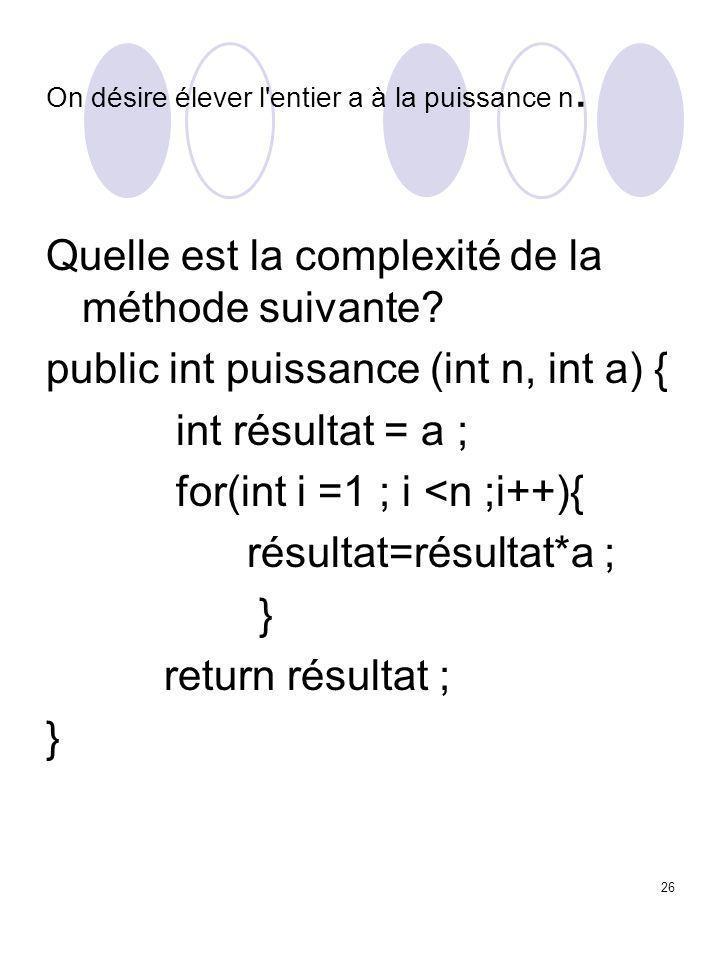 26 On désire élever l'entier a à la puissance n. Quelle est la complexité de la méthode suivante? public int puissance (int n, int a) { int résultat =