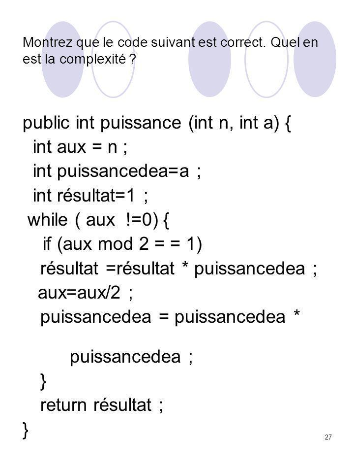 27 Montrez que le code suivant est correct. Quel en est la complexité ? public int puissance (int n, int a) { int aux = n ; int puissancedea=a ; int r